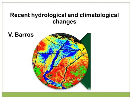Recent hydrological and climatological changes V. Barros.