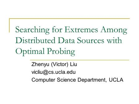 Searching for Extremes Among Distributed Data Sources with Optimal Probing Zhenyu (Victor) Liu Computer Science Department, UCLA.