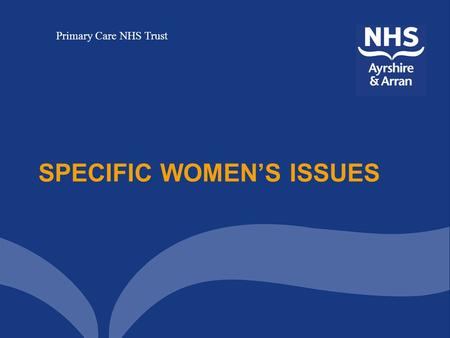 Primary Care NHS Trust SPECIFIC WOMEN'S ISSUES. Primary Care NHS Trust Specific Women's Issues This is a dedicated service for women who are currently.