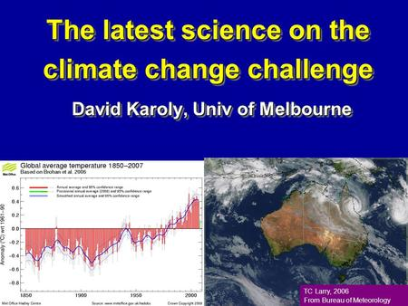 The latest science on the climate change challenge David Karoly, Univ of Melbourne TC Larry, 2006 From Bureau of Meteorology.