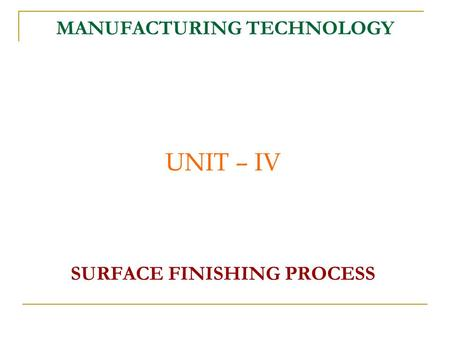 MANUFACTURING TECHNOLOGY UNIT – IV SURFACE FINISHING PROCESS.