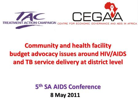 Community and health facility budget advocacy issues around HIV/AIDS and TB service delivery at district level 5 th SA AIDS Conference 8 May 2011.