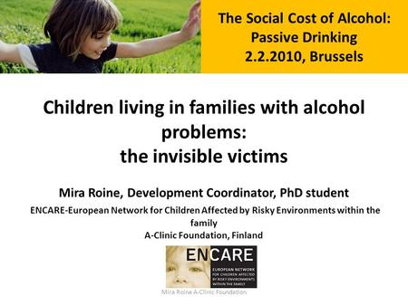Mira Roine A-Clinic Foundation The Social Cost of Alcohol: Passive Drinking 2.2.2010, Brussels Children living in families with alcohol problems: the invisible.