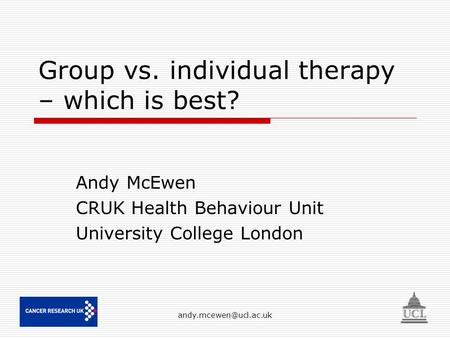 Group vs. individual therapy – which is best? Andy McEwen CRUK Health Behaviour Unit University College London.