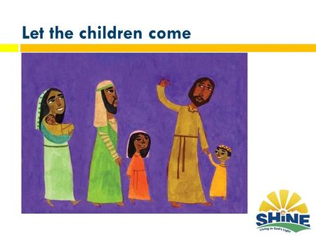 Let the children come. Key Scriptures Three biblical texts in particular have inspired the development of the Shine curriculum. 1) The people who walked.