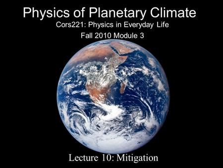 Physics of Planetary Climate Cors221: Physics in Everyday Life Fall 2010 Module 3 Lecture 10: Mitigation.