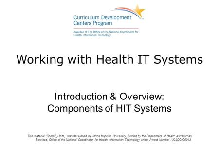 Working with Health IT Systems Introduction & Overview: Components of HIT Systems This material (Comp7_Unit1) was developed by Johns Hopkins University,