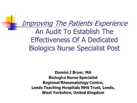 Improving The Patients Experience An Audit To Establish The Effectiveness Of A Dedicated Biologics Nurse Specialist Post Domini J Bryer, MA Biologics.