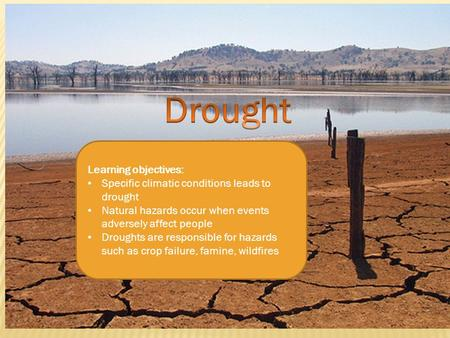 Learning objectives: Specific climatic conditions leads to drought Natural hazards occur when events adversely affect people Droughts are responsible for.