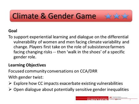 Climate & Gender Game Climate & Gender Game Goal To support experiential learning and dialogue on the differential vulnerability of women and men facing.