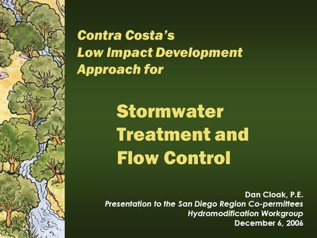 Stormwater Treatment and Flow Control Dan Cloak, P.E. Presentation to the San Diego Region Co-permittees Hydromodification Workgroup December 6, 2006 Contra.