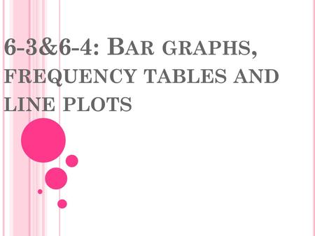 6-3&6-4: B AR GRAPHS, FREQUENCY TABLES AND LINE PLOTS.