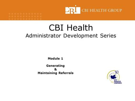 CBI Health Administrator Development Series Module 1 Generating & Maintaining Referrals.