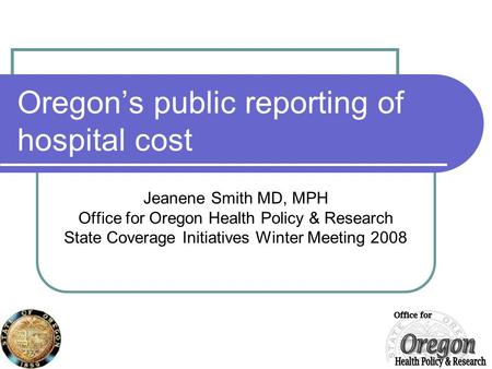 Oregon's public reporting of hospital cost Jeanene Smith MD, MPH Office for Oregon Health Policy & Research State Coverage Initiatives Winter Meeting 2008.