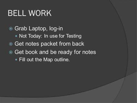 BELL WORK  Grab Laptop, log-in Not Today: In use for Testing  Get notes packet from back  Get book and be ready for notes Fill out the Map outline.