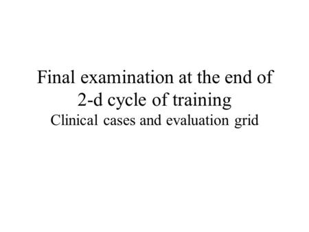 Final examination at the end of 2-d cycle of training Clinical cases and evaluation grid.