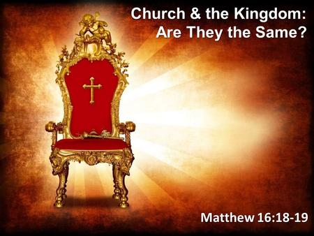 Church & the Kingdom: Are They the Same? Matthew 16:18-19.