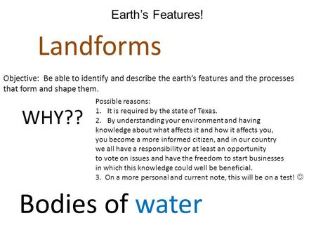 Earth's Features! Landforms Bodies of water Objective: Be able to identify and describe the earth's features and the processes that form and shape them.