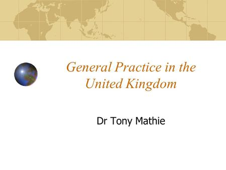 General Practice in the United Kingdom Dr Tony Mathie.