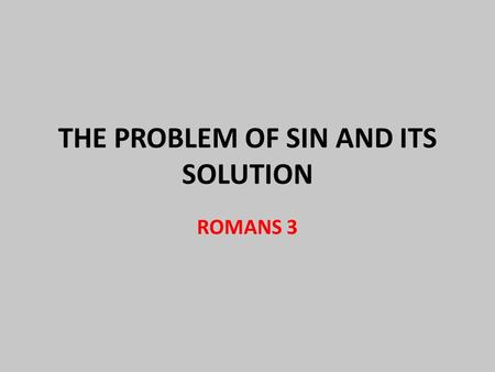 THE PROBLEM OF SIN AND ITS SOLUTION ROMANS 3. Contrast Between God and Man GOD Creator Authoritative Powerful Wise Good Love Truthful Life MAN creation.