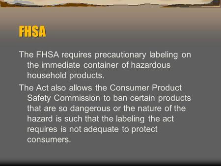 FHSA The FHSA requires precautionary labeling on the immediate container of hazardous household products. The Act also allows the Consumer Product Safety.
