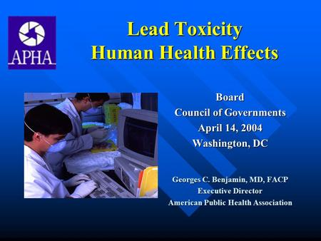 Lead Toxicity Human Health Effects Board Council of Governments April 14, 2004 Washington, DC Georges C. Benjamin, MD, FACP Executive Director American.