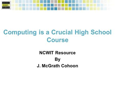 Computing is a Crucial High School Course NCWIT Resource By J. McGrath Cohoon.