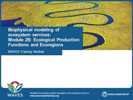 Title Date1 WAVES © 2014 Wealth Accounting and the Valuation of Ecosystem Services www.wavespartnership.org Biophysical modeling of ecosystem services: