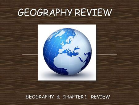 GEOGRAPHY & CHAPTER 1 REVIEW. EUROPE, ASIA, AFRICA, AUSTRALIA, NORTH AMERICA, SOUTH AMERICA, ANTARTICA.
