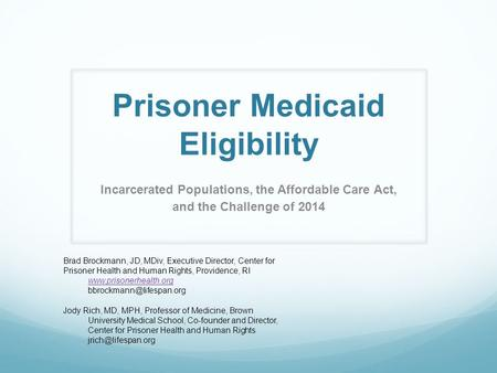 Prisoner Medicaid Eligibility Incarcerated Populations, the Affordable Care Act, and the Challenge of 2014 Brad Brockmann, JD, MDiv, Executive Director,