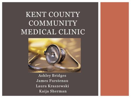 Ashley Bridges James Furstenau Laura Kraszewski Kaija Sherman KENT COUNTY COMMUNITY MEDICAL CLINIC.