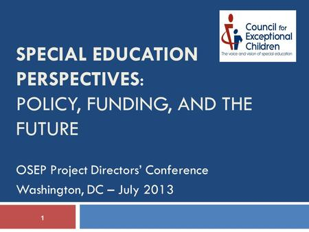 1 OSEP Project Directors' Conference Washington, DC – July 2013 SPECIAL EDUCATION PERSPECTIVES: POLICY, FUNDING, AND THE FUTURE.
