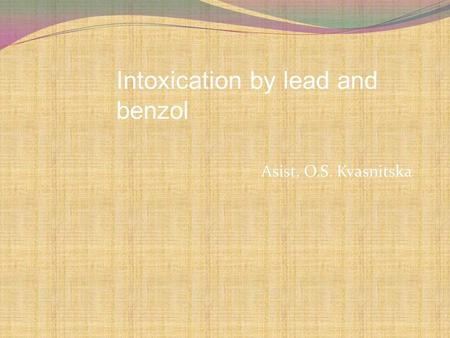 Asist. O.S. Kvasnitska Intoxication by lead and benzol.