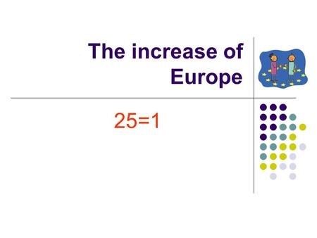 The increase of Europe 25=1. What can we do together? To think what we can make together instead of thinking of our differences.