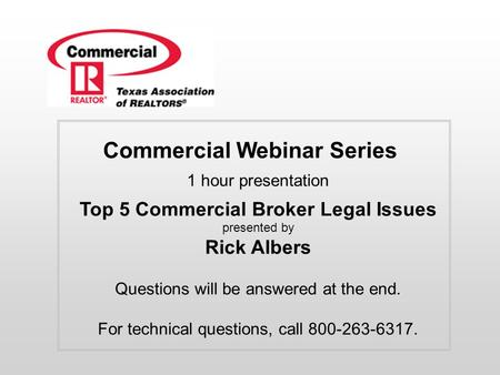 Commercial Webinar Series 1 hour presentation Top 5 Commercial Broker Legal Issues presented by Rick Albers Questions will be answered at the end. For.