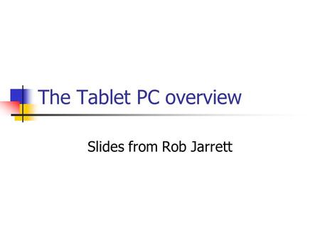 The Tablet PC overview Slides from Rob Jarrett. Hello World!