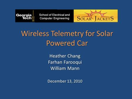Wireless Telemetry for Solar Powered Car Heather Chang Farhan Farooqui William Mann December 13, 2010 Heather Chang Farhan Farooqui William Mann December.