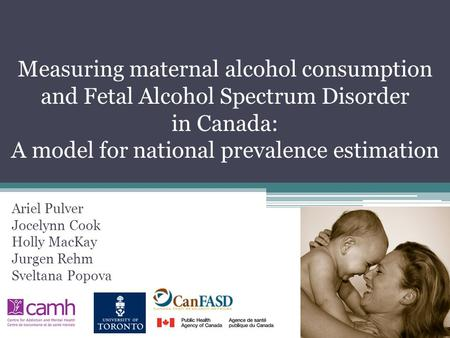 Measuring maternal alcohol consumption and Fetal Alcohol Spectrum Disorder in Canada: A model for national prevalence estimation Ariel Pulver Jocelynn.