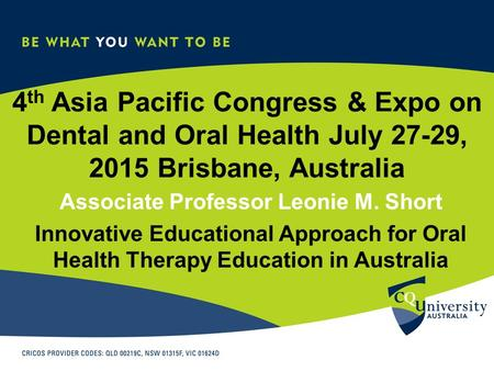 4 th Asia Pacific Congress & Expo on Dental and Oral Health July 27-29, 2015 Brisbane, Australia Associate Professor Leonie M. Short Innovative Educational.