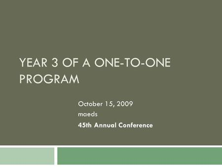YEAR 3 OF A ONE-TO-ONE PROGRAM October 15, 2009 maeds 45th Annual Conference.