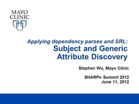 Applying dependency parses and SRL: Subject and Generic Attribute Discovery Stephen Wu, Mayo Clinic SHARPn Summit 2012 June 11, 2012.