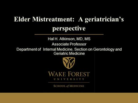 Elder Mistreatment: A geriatrician's perspective Hal H. Atkinson, MD, MS Associate Professor Department of Internal Medicine, Section on Gerontology and.