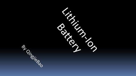 Lithium-Ion Battery By QingjieBao. A lithium-ion battery (sometimes Li-ion battery or LIB) is a family of rechargeable battery types in which lithium.