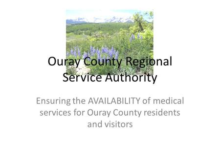 Ouray County Regional Service Authority Ensuring the AVAILABILITY of medical services for Ouray County residents and visitors.