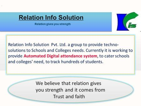 Relation Info Solution Relation gives you strength Relation Info Solution Pvt. Ltd. a group to provide techno- solutions to Schools and Colleges needs.