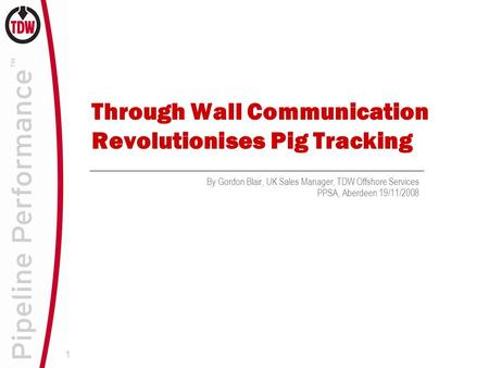 1 Through Wall Communication Revolutionises Pig Tracking By Gordon Blair, UK Sales Manager, TDW Offshore Services PPSA, Aberdeen 19/11/2008.