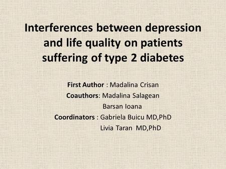 Interferences between depression and life quality on patients suffering of type 2 diabetes First Author : Madalina Crisan Coauthors: Madalina Salagean.