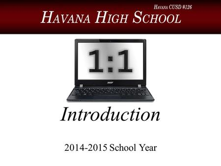 Introduction 2014-2015 School Year. Introduction Welcome to a new school year and the beginning of the 1:1 laptop program at Havana High School! This.