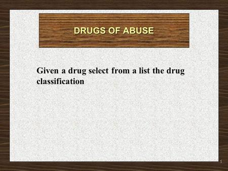1 DRUGS OF ABUSE Given a drug select from a list the drug classification.
