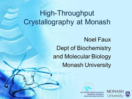 High-Throughput Crystallography at Monash Noel Faux Dept of Biochemistry and Molecular Biology Monash University.